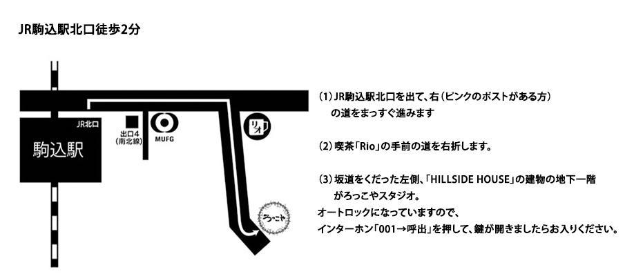 【スタジオへの行き方】JR駒込駅北口徒歩2分 (1)JR駒込駅北口を出て、右(ピンクのポストがある方)の道をまっすぐ進みます(2)喫茶「Rio」の手前の道を右折します。(3)坂道をくだった左側、「HILLSIDE HOUSE」の建物の地下一階がろっこやスタジオ。オートロックになっていますので、インターホン「001→呼出」を押して、鍵が開きましたらお入りください。